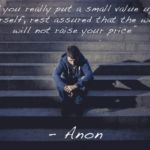 If you really put a small value upon yourself...